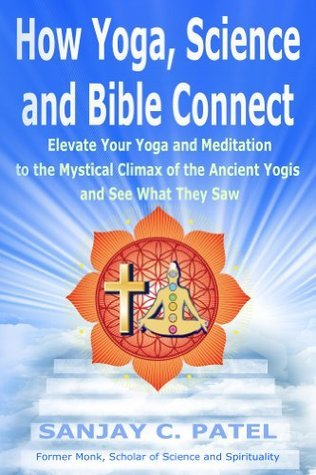 How Yoga, Science, and Bible Connect:: Elevate Your Yoga and Meditation to the Mystical Climax of the Ancient Yogis and See What They Saw