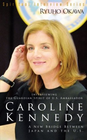 Interviewing the Guardian Spirit of U.S. Ambassador Caroline Kennedy: A New Bridge Between Japan and the U.S. (Spiritual Interview Series)