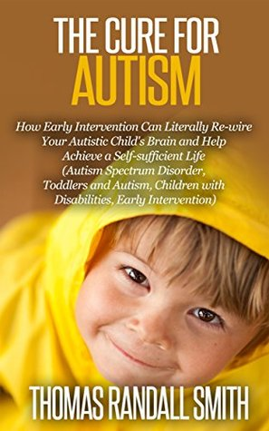 The Cure for Autism: How Early Intervention Can Literally Re-wire Your Autistic Child's Brain and Help Achieve a Self-Sufficient Life (Raising a Child with Autism Book 1)