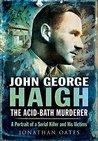 John George Haigh, the Acid-Bath Murderer: A Portrait of a Serial Killer and His Victims