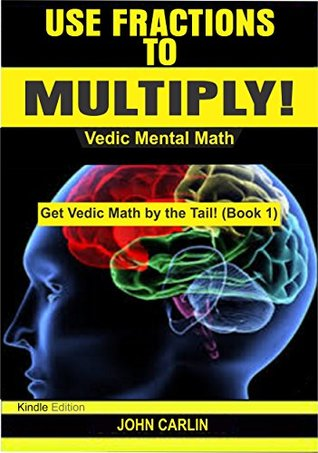 Use Fractions to Multiply!: Vedic Mental Math (Rapid, Fast, Quick, Secret Basic Essential, Speed Arithmetic and Mathematics Tips, Secrets, Shortcuts for ... Kids (Get Vedic Math by the Tail! Book 1)