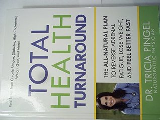 Total Health Turnaround The All-Natural Plan to Reverse Adrenal Fatigue, Lose Weight, and Feel Better Fast