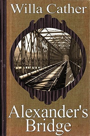 Alexander's Bridge (Special Annotated Edition): by Pulitzer Prize winner Willa Cather (The World of Willa Cather Series Book 4)