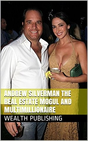 Andrew Silverman The Real Estate Mogul And Multimillionaire: Goldman Sachs, Real Estate Developer, And The Andalex Group