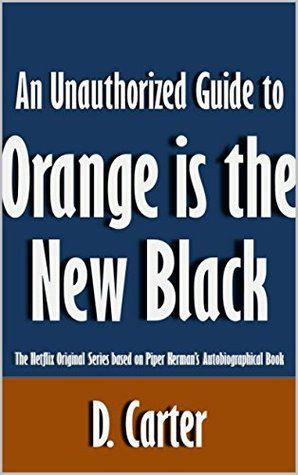 An Unauthorized Guide to Orange is the New Black: The Netflix Original Series based on Piper Kerman's Autobiographical Book [Article]