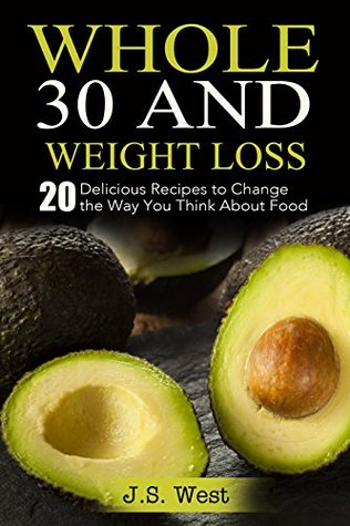 Whole30 and Weight Loss: 20 Delicious Recipes to Change the Way You Think About Food (Whole30, Clean Eating)