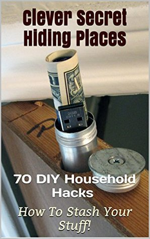 70 Clever Secret Hiding Places. DIY Household Hacks On How to Stash Your Stuff!: (secret hiding places, secret hiding safes, money safety box, how to ... hide things, hide money travel Book 2)
