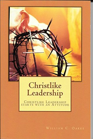 Christlike Leadership: Leadership that Starts with an Attitude (Christlike Leadership Theory and Practice Series Book 1)