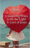 Shine: 12 Inspiring Ways to Be the Light & Love of Jesus