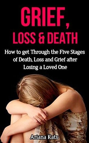 Grief and Loss: How to Get Through the Five Stages of Grief, Death and Loss after Losing a Loved One