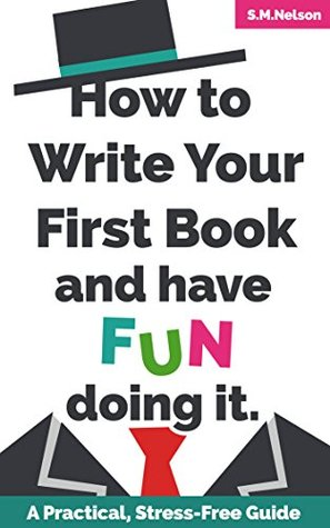 How to Write Your First Book and Have Fun Doing It: A Practical, Stress-Free Guide