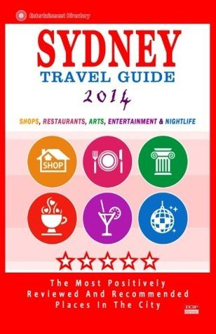 Sydney Travel Guide 2014: Shops, Restaurants, Arts, Entertainment and Nightlife in Sydney, Australia (City Travel Guide 2014)