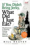 If You Didn't Bring Jerky, What Did I Just Eat?: Misadventures in Hunting, Fishing, and the Wilds of Suburbia