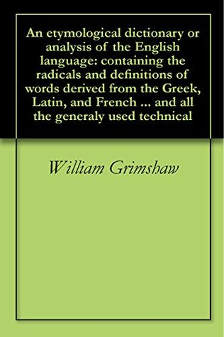 An etymological dictionary or analysis of the English language: containing the radicals and definitions of words derived from the Greek, Latin, and French ... and all the generaly used technical