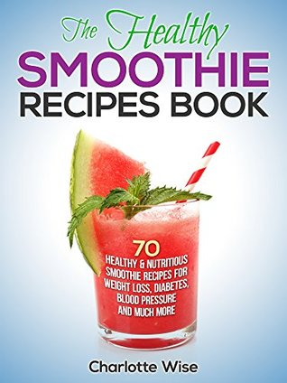 The Healthy Smoothie Recipes Book: 70 Healthy & Nutritious Smoothie Recipes For Weight Loss, Diabetes, Blood Pressure And Much More ((Health & Fitness Ways To Improve Body & Mind) Book 1)