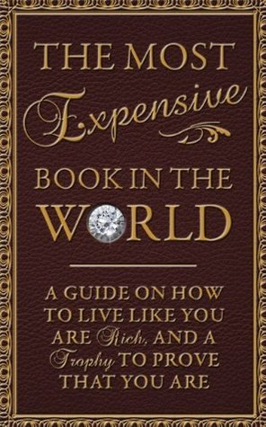 Most Expensive Book in the World* A Guide on How to Live Like You're Rich and a Trophy to Prove That You Are