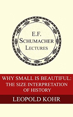 Why Small is Beautiful: The Size Interpretation of History (Annual E. F. Schumacher Lectures Book 9)