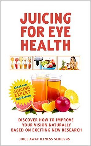 Juicing for Eye Health: Discover How to Improve Your Eyesight Naturally Based on Exciting New Research (Juice Away Illness Book 5)
