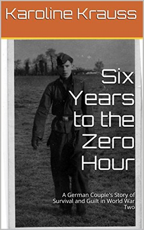 Six Years to the Zero Hour: A German Couple's Story of Survival and Guilt in World War Two
