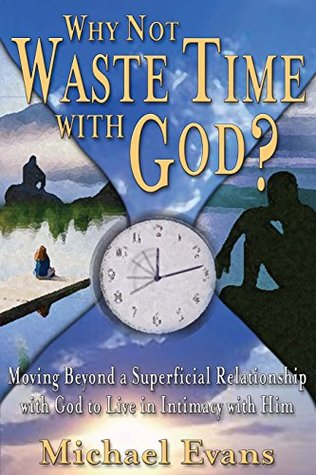 Why Not Waste Time With God?: Moving Beyond a Superficial Relationship with God to Live in Intimacy with Him