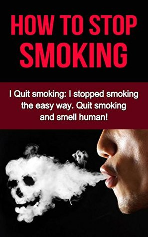 How To Stop Smoking: I Quit smoking: I stopped smoking the easy way. Quit smoking and smell human!