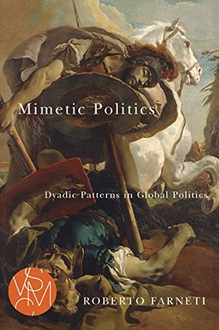Mimetic Politics: Dyadic Patterns in Global Politics (Studies in Violence, Mimesis, & Culture)