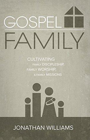 Gospel Family: Cultivating Family Discipleship, Family Worship, & Family Missions