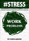 #STRESS: Work Problems: How To Overcome Stress At Work And Keep Calm For The Overworked And Overwhelmed To Increase Productivity And Get Things Done (stress ... relief, less, worry, help, tip Book 5)
