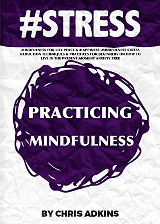 #STRESS: Mindfulness For Life Peace And Happiness: Mindfulness Stress Reduction Techniques And Practices For Beginners On How To Live In The Present Moment ... relief, less, worry, help, tip Book 11)
