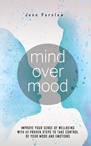 Mind Over Mood: Improve Your Sense Of Wellbeing With 10 Proven Steps To Take Control Of Your Mood And Emotions
