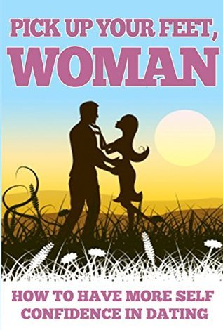 Pick Up Your Feet Woman: How to Have More Self Confidence in Dating (Self confidence, Confidence hacks, Self-esteem Book 1)