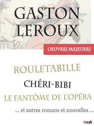 Les Œuvres Majeures de Gaston Leroux: 39 titres, dont les aventures complètes de Rouletabille et Chéri-Bibi