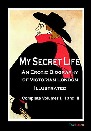 My Secret Life - An Erotic Biography of Victorian London - Illustrated: Complete Volumes I, II and III