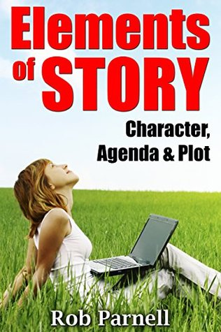Elements of Story: Character, Agenda & Plot: How to Create Perfect Stories for the Modern Marketplace That Will Sell