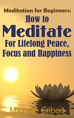 Meditation For Beginners:: How To Meditate For Lifelong Peace, Focus and Happiness
