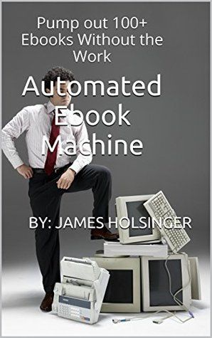 Automated Ebook Machine: Pump out 100+ Ebooks Without the Work (Passive Income Series 2)