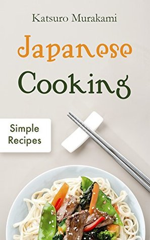 Japanese Cooking: Simple Recipes - The Cookbook from Traditional to Modern Japan with Easy, Authentic and Healthy Ramen, Sushi and Bento Dishes