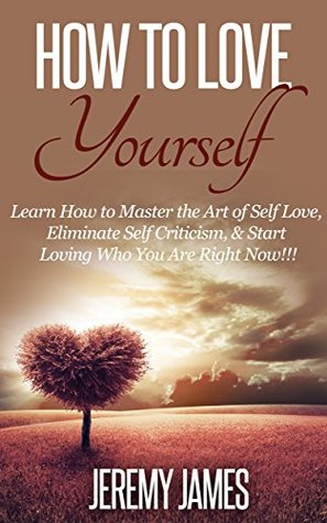 How To Love Yourself : Learn How to Master the Art of Self Love, Eliminate Self Criticism, & Start Loving Who You Are Right Now!!!