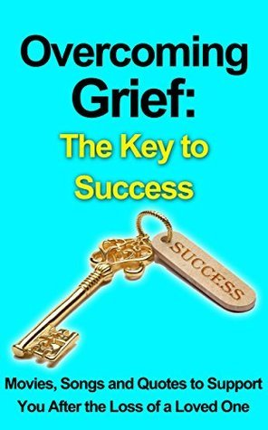 Overcoming Grief: The Key to Success (Grief, Death and Loss): Movies, Songs and Quotes to Support You After the Loss of a Loved One