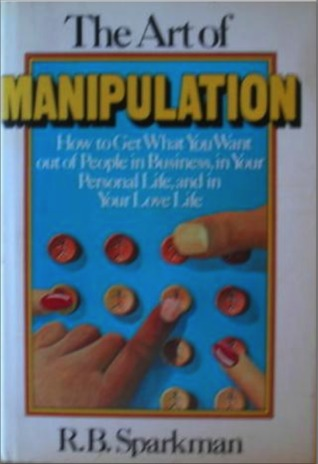 Art Of Manipulation: How To Get What You Want Out Of People In Business, In Your Personal Life, And In Your Love Life