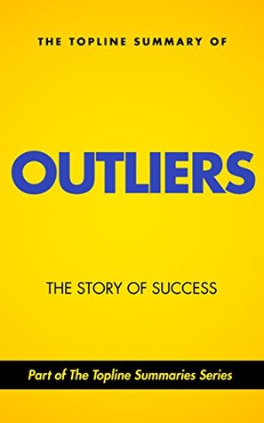 The Topline Summary of Malcolm Gladwell's Outliers: The Story of Success