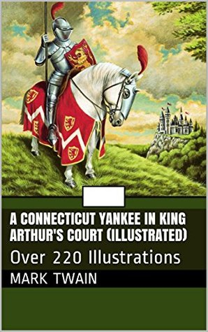 A Connecticut Yankee in King Arthur's Court (Illustrated): Over 220 Illustrations