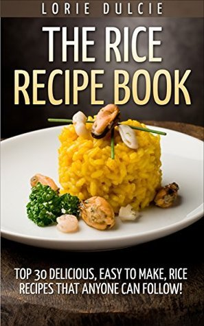 The Rice Recipe Book: Top 30 Delicious, Easy to Make, Rice Recipes That Anyone Can Follow!