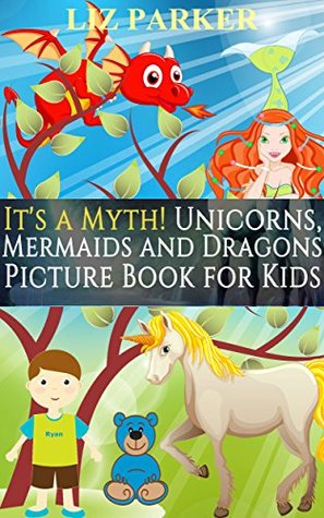 It's a Myth! Unicorns, Mermaids and Dragons Picture Book for Kids (It's A Series of Picture Books for Kids 3)