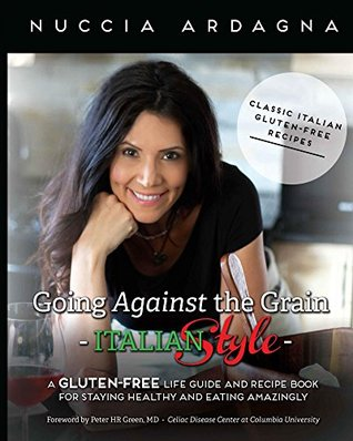 Going Against the Grain - Italian Style!: A Gluten-Free Life Guide and Recipe Book for Staying Healthy and Eating Amazingly!