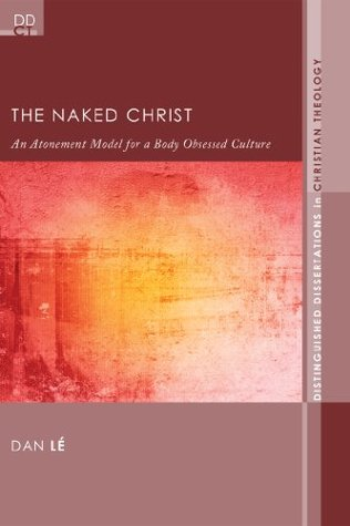 The Naked Christ: An Atonement Model for a Body-Obsessed Culture (Distinguished Dissertations in Christian Theology Book 7)