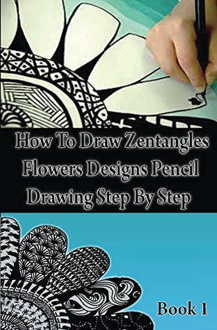 How To Draw Zentangle Flowers Designs: Pencil Drawing Step By Step Book 1: Zentangles Designs For Beginners (Zentangle Books 4)