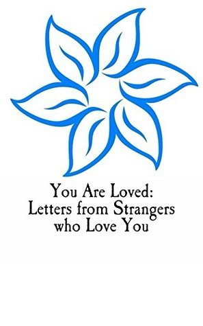 You Are Loved: Letters from Strangers who Love You