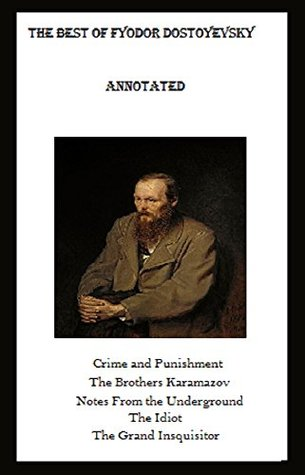 The Best of Fyodor Dostoyevsky (Annotated) Including: Crime and Punishment, The Brothers Karamazov, Notes from the Underground, The Idiot, and The Grand Inquisitor