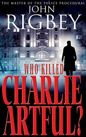 Who Killed Charlie Artful? by John Rigbey